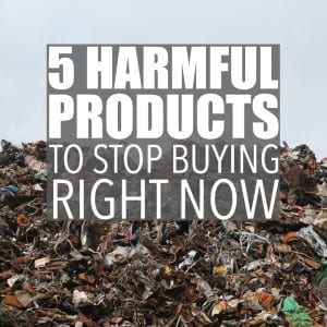 These five unsustainable products are harmful to both humans and the environment and aren't even necessary when there are so many awesome alternatives.